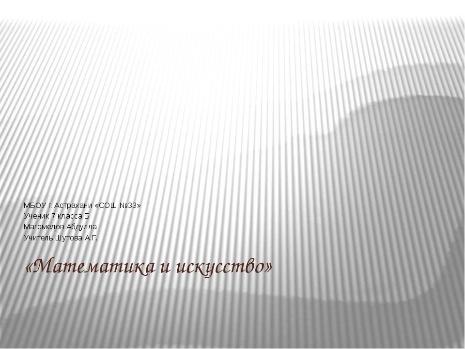 «Математика и искусство» МБОУ г. Астрахани «СОШ №33» Ученик 7 класса Б Магоме...