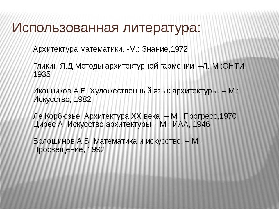 Использованная литература: Архитектура математики. -М.: Знание,1972 Гликин Я....