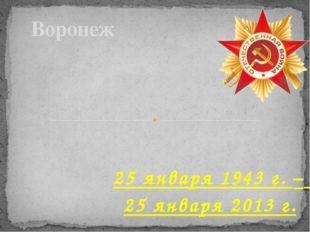25 января 1943 г. – 25 января 2013 г. Воронеж