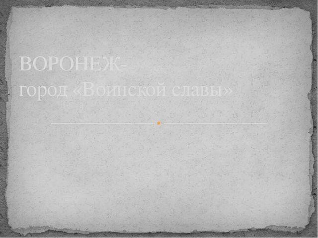 ВОРОНЕЖ- город «Воинской славы»