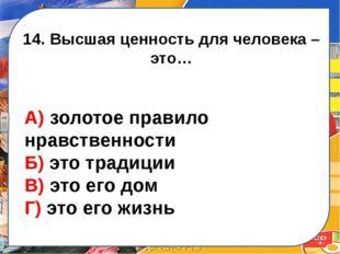 14. Высшая ценность для человека – это… А) золотое правило нравственности Б)