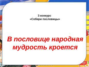 3 конкурс «Собери пословицы» В пословице народная мудрость кроется