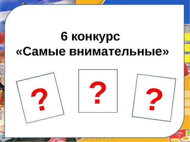 6 конкурс «Самые внимательные» ? ? ?