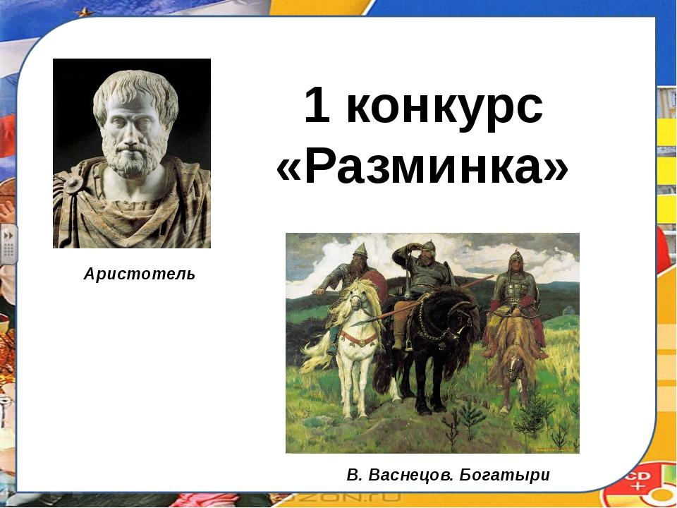 1 конкурс «Разминка» Аристотель В. Васнецов. Богатыри