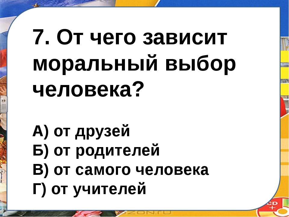 7. От чего зависит моральный выбор человека? А) от друзей Б) от родителей В)...