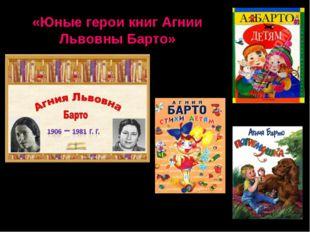 «Юные герои книг Агнии Львовны Барто»
