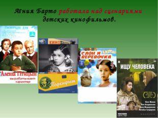 Агния Барто работала над сценариями детских кинофильмов.