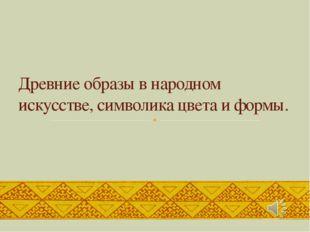 Древние образы в народном искусстве, символика цвета и формы.