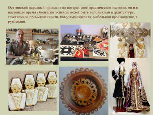 Осетинский народный орнамент не потерял своё практическое значение, он и в на