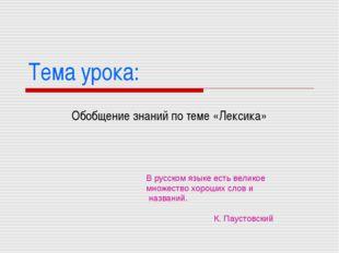 Тема урока: Обобщение знаний по теме «Лексика» В русском языке есть великое