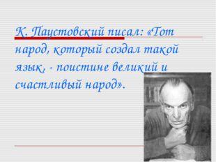 К. Паустовский писал: «Тот народ, который создал такой язык, - поистине вели