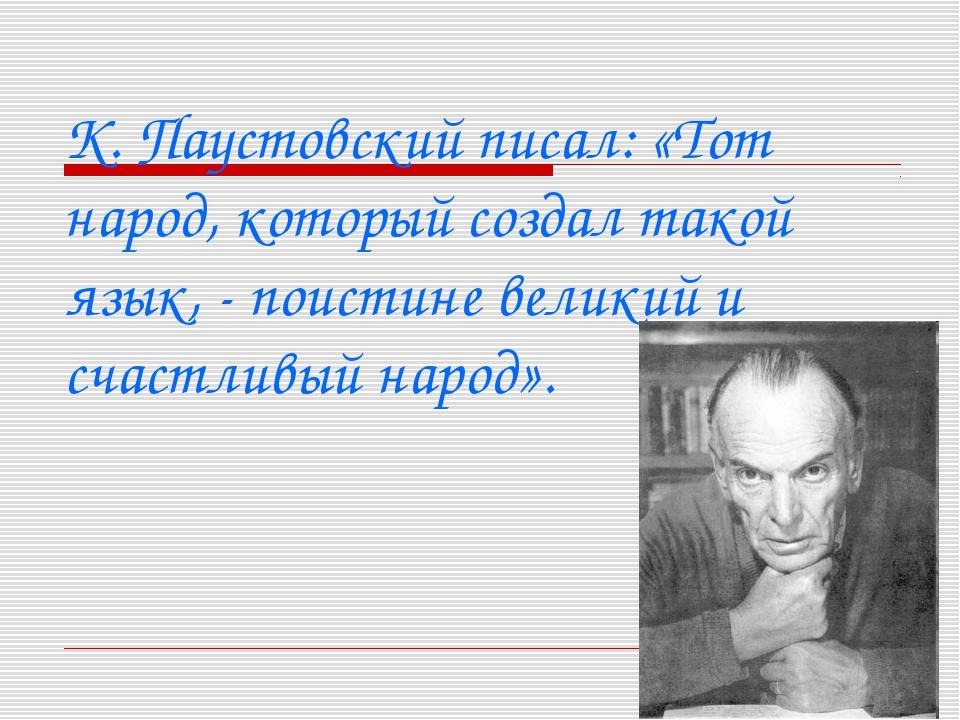 К. Паустовский писал: «Тот народ, который создал такой язык, - поистине вели...