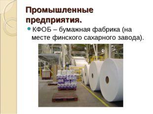 Промышленные предприятия. КФОБ – бумажная фабрика (на месте финского сахарн