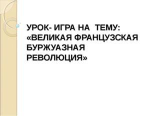 УРОК- ИГРА НА ТЕМУ: «ВЕЛИКАЯ ФРАНЦУЗСКАЯ БУРЖУАЗНАЯ РЕВОЛЮЦИЯ»
