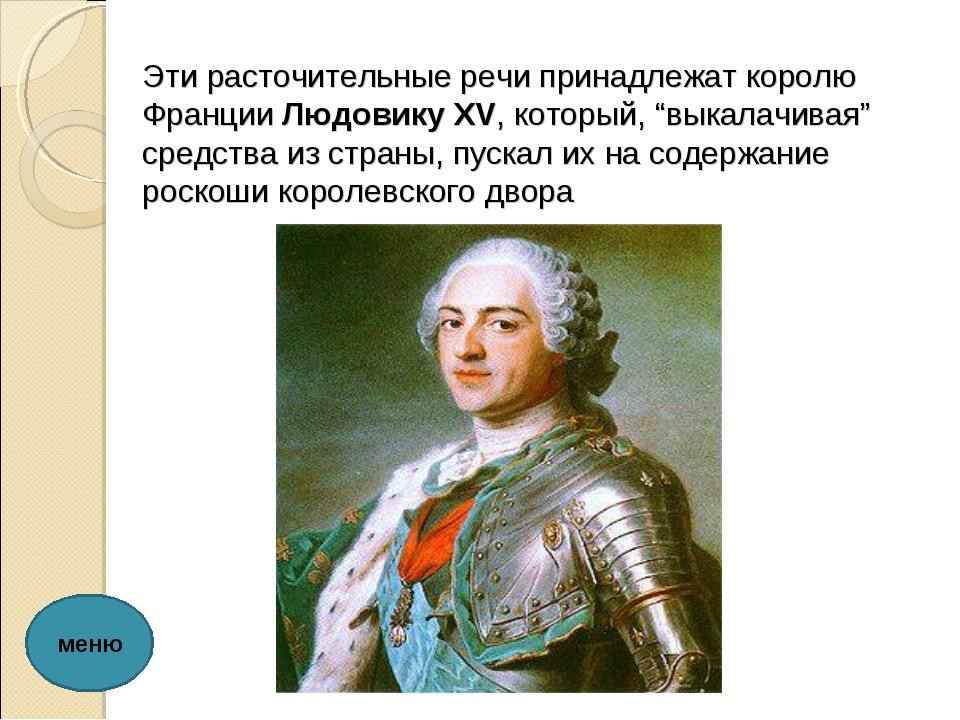 """Эти расточительные речи принадлежат королю Франции Людовику XV, который, """"вык..."""