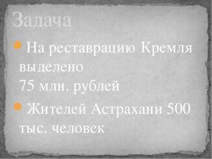 На реставрацию Кремля выделено 75 млн. рублей Жителей Астрахани 500 тыс. чело