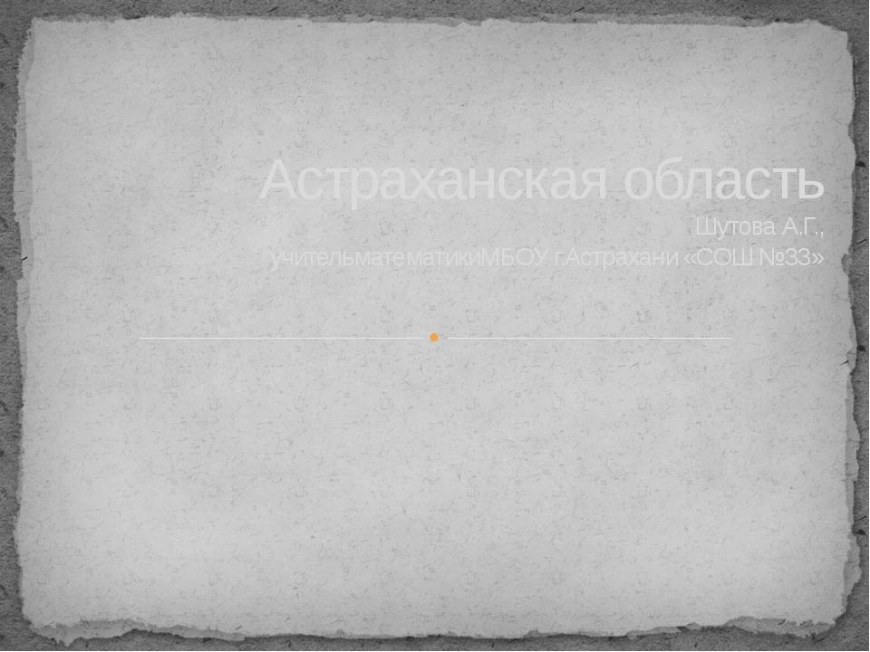 Астраханская область Шутова А.Г., учительматематикиМБОУ г.Астрахани «СОШ №33»