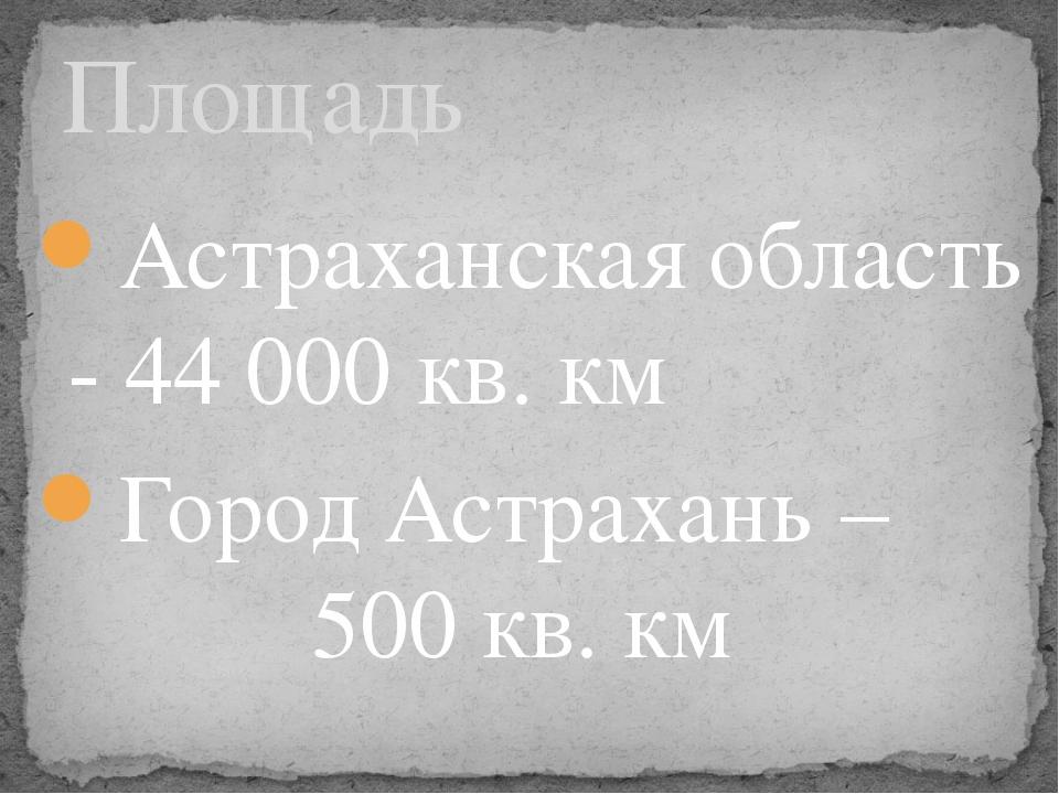 Астраханская область - 44 000 кв. км Город Астрахань – 500 кв. км Площадь