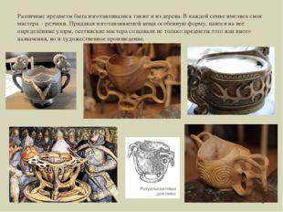 Различные предметы быта изготавливались также и из дерева. В каждой семье име