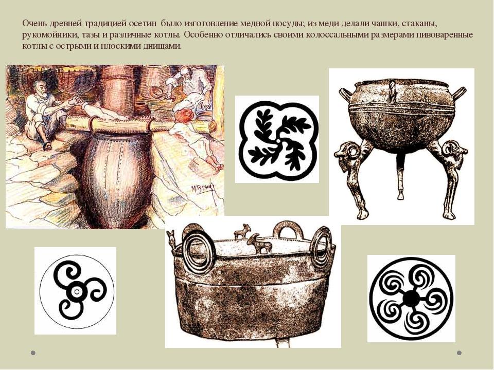 Очень древней традицией осетин было изготовление медной посуды; из меди делал...