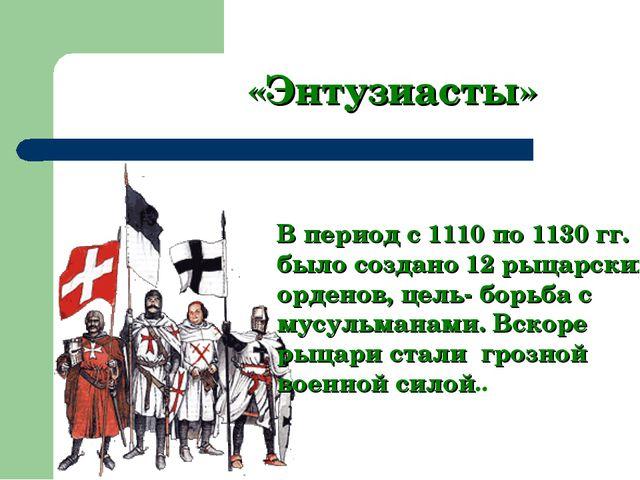 «Энтузиасты» В период с 1110 по 1130 гг. было создано 12 рыцарских орденов, ц...