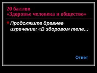 20 баллов «Здоровье человека и общество» Продолжите древнее изречение: «В здо