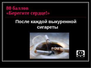 80 баллов «Берегите сердце!» После каждой выкуренной сигареты