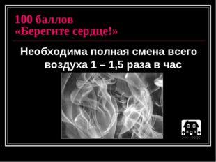 100 баллов «Берегите сердце!» Необходима полная смена всего воздуха 1 – 1,5 р