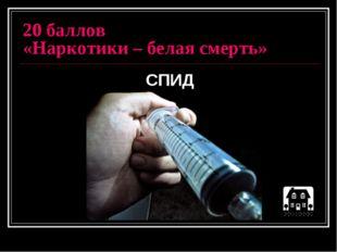20 баллов «Наркотики – белая смерть» СПИД