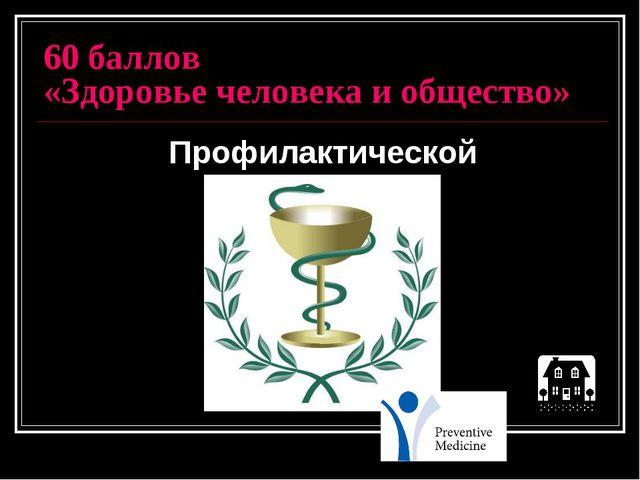 60 баллов «Здоровье человека и общество» Профилактической