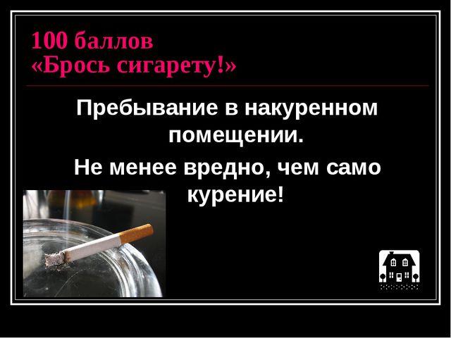 100 баллов «Брось сигарету!» Пребывание в накуренном помещении. Не менее вред...