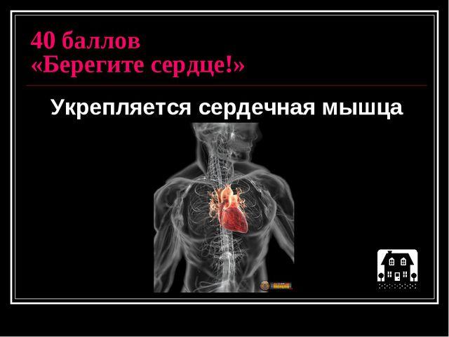 40 баллов «Берегите сердце!» Укрепляется сердечная мышца