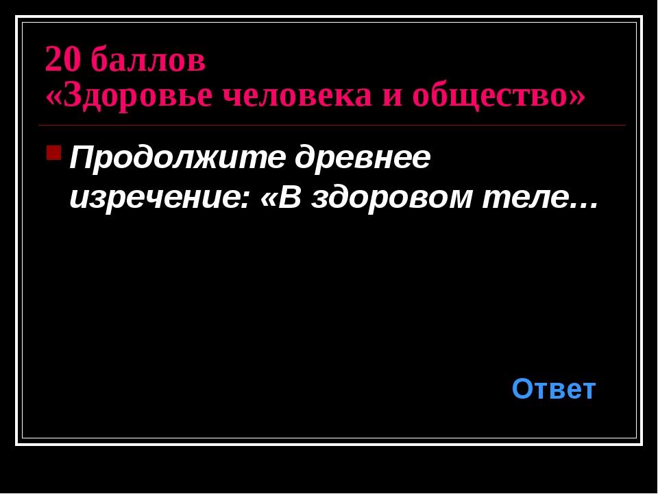 20 баллов «Здоровье человека и общество» Продолжите древнее изречение: «В здо...