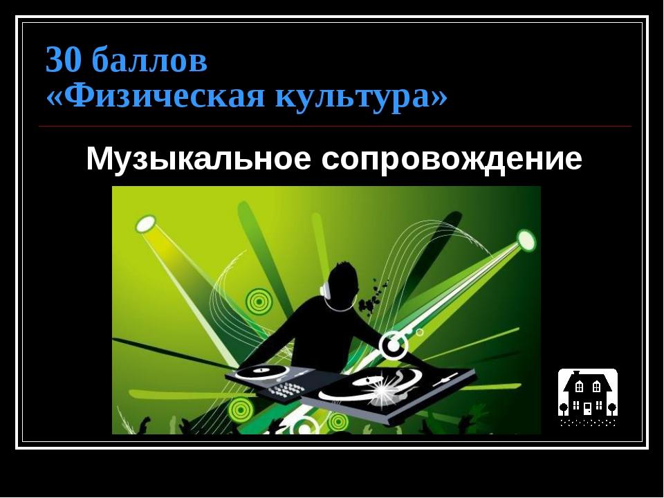 30 баллов «Физическая культура» Музыкальное сопровождение