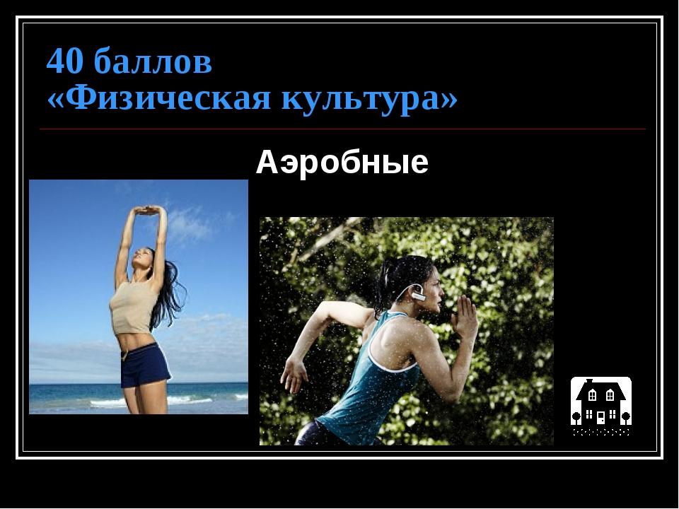 40 баллов «Физическая культура» Аэробные