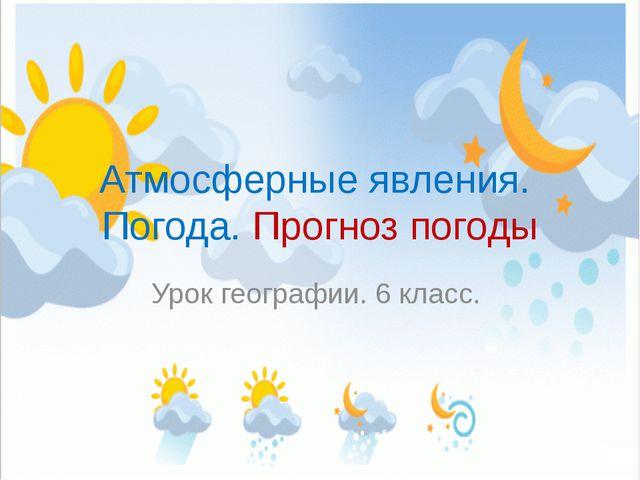 Атмосферные явления. Погода. Прогноз погоды Урок географии. 6 класс.