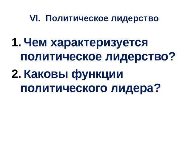 VI. Политическое лидерство Чем характеризуется политическое лидерство? Каковы...