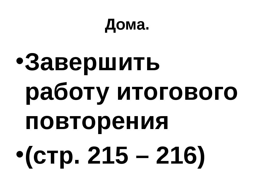 Дома. Завершить работу итогового повторения (стр. 215 – 216)