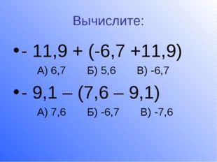 Вычислите: - 11,9 + (-6,7 +11,9) А) 6,7 Б) 5,6 В) -6,7 - 9,1 – (7,6 – 9,1) А)