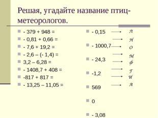 Решая, угадайте название птиц-метеорологов. - 379 + 948 = - 0,81 + 0,66 = - 7