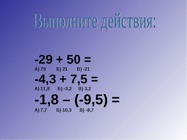 -29 + 50 = А) 79 Б) 21 В) -21 -4,3 + 7,5 = А) 11,8 Б) -3,2 В) 3,2 -1,8 – (-9...