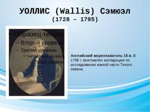 УОЛЛИС (Wallis) Сэмюэл (1728 – 1795) Английский мореплаватель 18 в. В 1766 г.