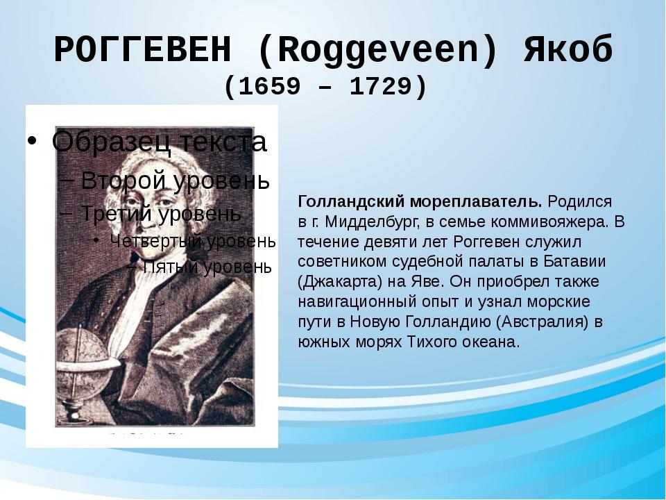 РОГГЕВЕН (Roggeveen) Якоб (1659 – 1729) Голландский мореплаватель. Родился в...