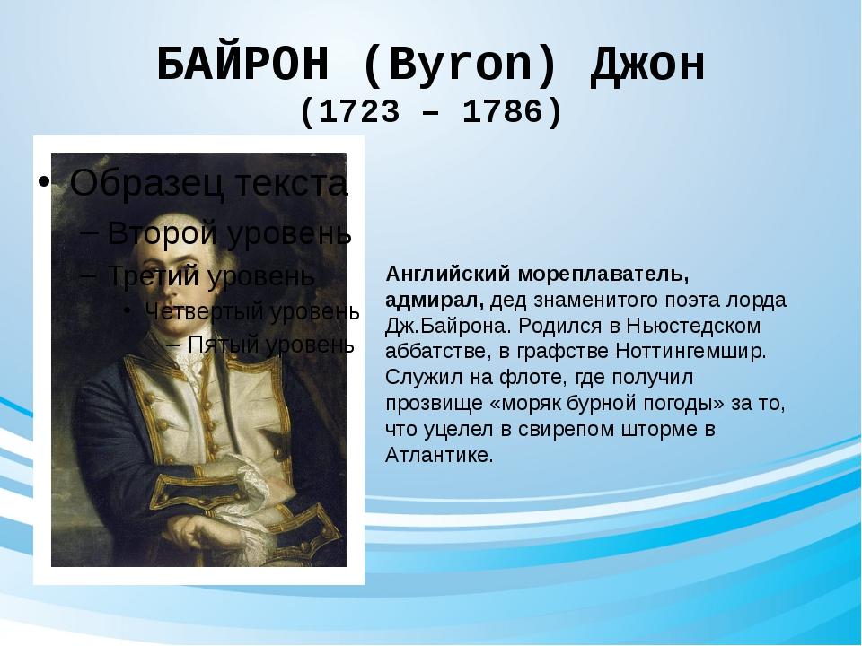 БАЙРОН (Byron) Джон (1723 – 1786) Английский мореплаватель, адмирал, дед знам...