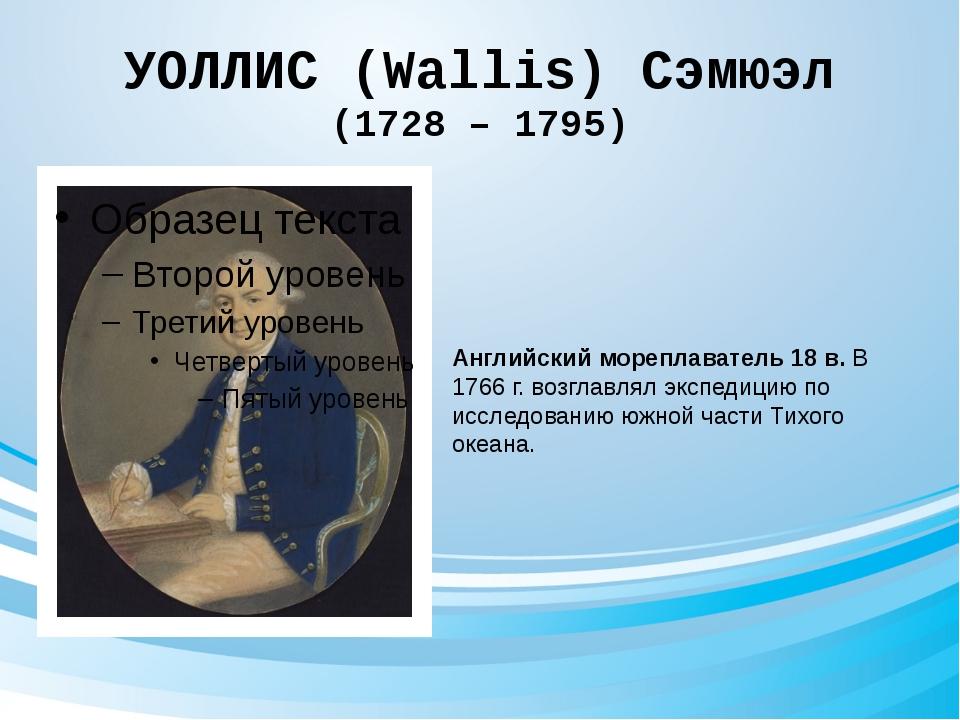УОЛЛИС (Wallis) Сэмюэл (1728 – 1795) Английский мореплаватель 18 в. В 1766 г....