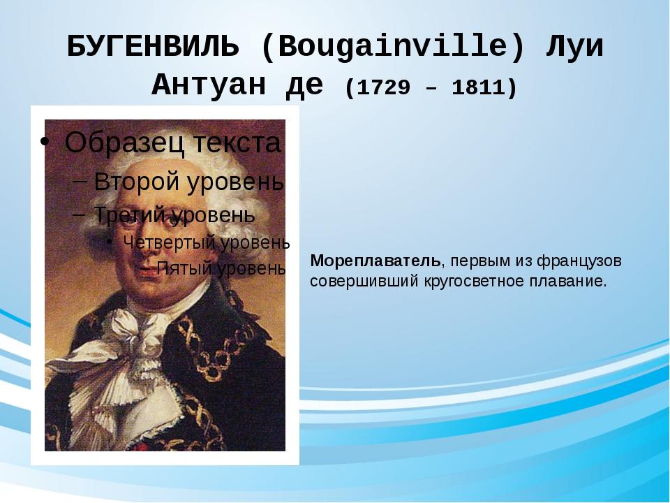 БУГЕНВИЛЬ (Bougainville) Луи Антуан де (1729 – 1811) Мореплаватель, первым из...