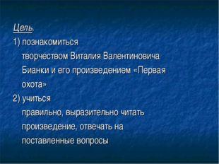 Цель. 1) познакомиться творчеством Виталия Валентиновича Бианки и его произве