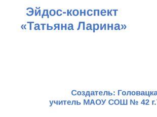 Эйдос-конспект «Татьяна Ларина» Создатель: Головацкая Н.Ф., учитель МАОУ СОШ