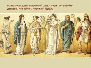 На примере древнегреческой цивилизации попробуйте доказать, что костюм подчин