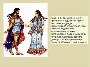 В Древней Греции был культ физической и духовной красоты человека, и одежда п
